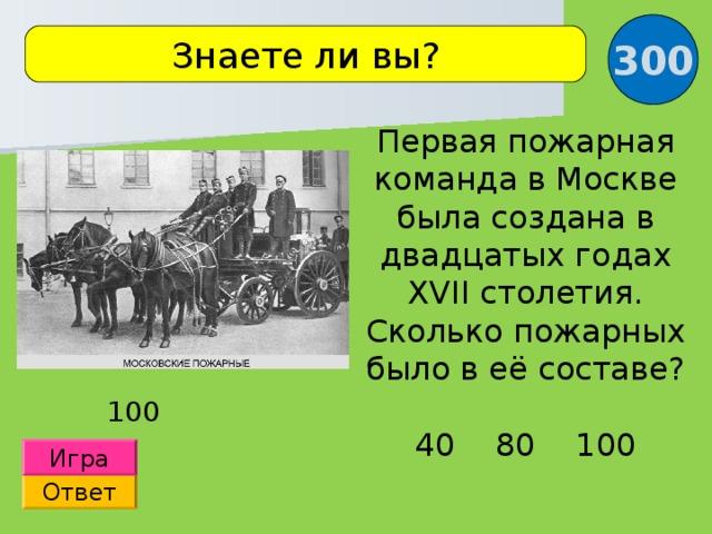 300 Знаете ли вы? Первая пожарная команда в Москве была создана в двадцатых годах XVII столетия. Сколько пожарных было в её составе? 40 80 100 100 Игра Ответ