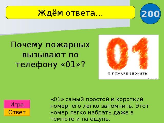 200 Ждём ответа… Почему пожарных вызывают по телефону «01»? «01» самый простой и короткий номер, его легко запомнить. Этот номер легко набрать даже в темноте и на ощупь. Игра Ответ 8