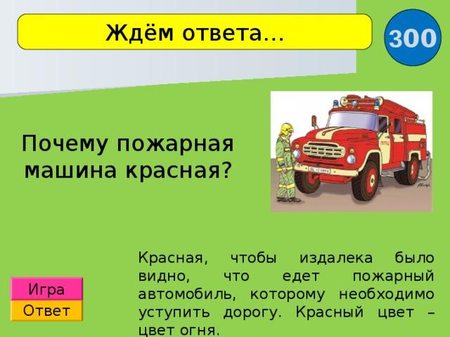 3 00 Ждём ответа… Почему пожарная машина красная? Красная, чтобы издалека было видно, что едет пожарный автомобиль, которому необходимо уступить дорогу. Красный цвет – цвет огня. Игра Ответ
