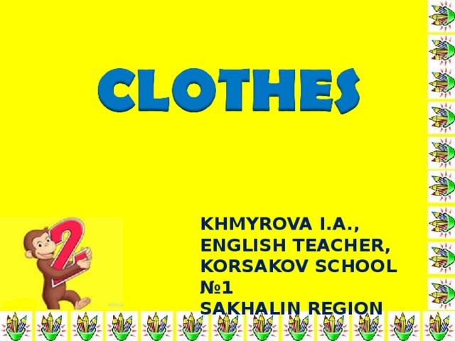 KHMYROVA I.A.,  ENGLISH TEACHER,  KORSAKOV SCHOOL №1  SAKHALIN REGION