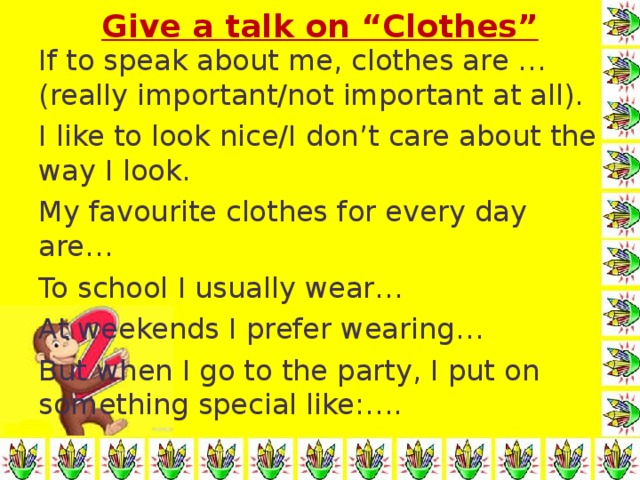 """Give a talk on """"Clothes"""" If to speak about me, clothes are …(really important/not important at all). I like to look nice/I don't care about the way I look. My favourite clothes for every day are… To school I usually wear… At weekends I prefer wearing… But when I go to the party, I put on something special like:…."""