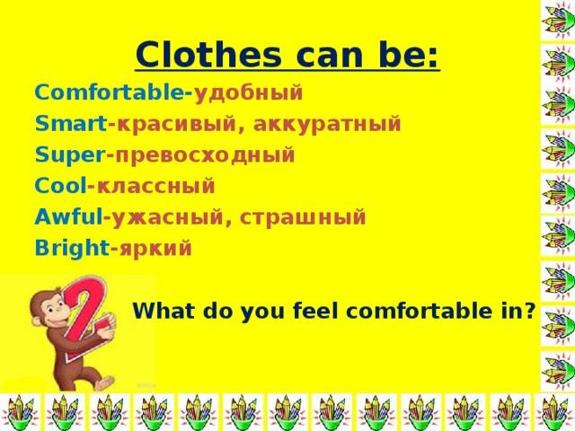 Clothes can be: Comfortable- удобный Smart -красивый, аккуратный Super -превосходный Cool -классный Awful -ужасный, страшный Bright - яркий   What do you feel comfortable in ?