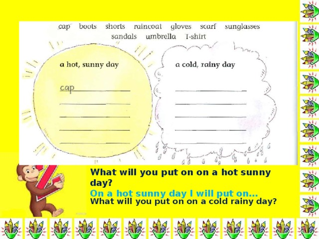 What will you put on on a hot sunny day ?  On a hot sunny day I will put on… What will you put on on a cold rainy day ?