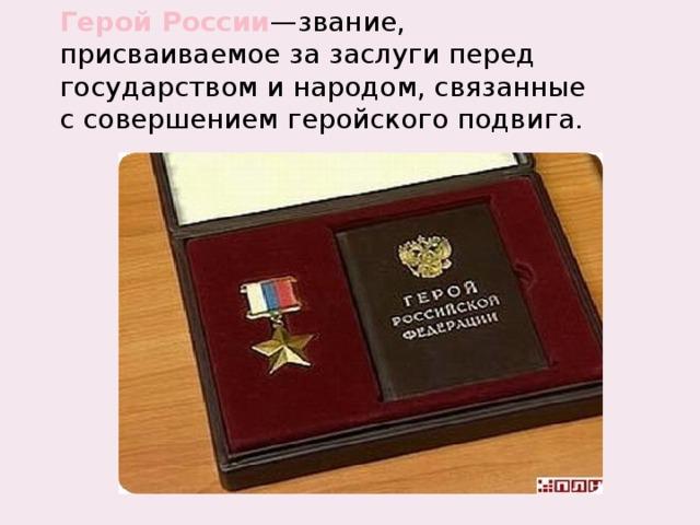 Герой России —звание, присваиваемое за заслуги перед государством и народом, связанные с совершением геройскогоподвига.