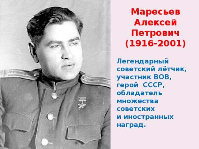 Маресьев Алексей Петрович (1916-2001) Легендарный советский лётчик, участник ВОВ, герой СССР, обладатель множества советских и иностранных наград.