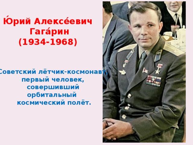 Ю́рий Алексе́евич  Гага́рин (1934-1968) Советский лётчик-космонавт, первый человек, совершивший орбитальный космический полёт.
