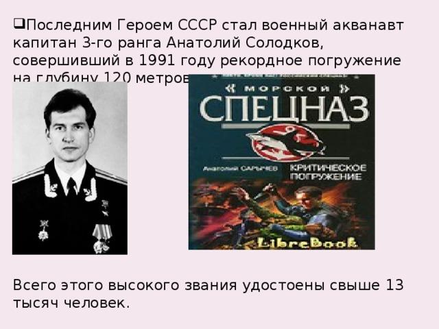 Последним Героем СССР стал военный акванавт капитан 3-го ранга Анатолий Солодков, совершивший в 1991 году рекордное погружение на глубину 120 метров.