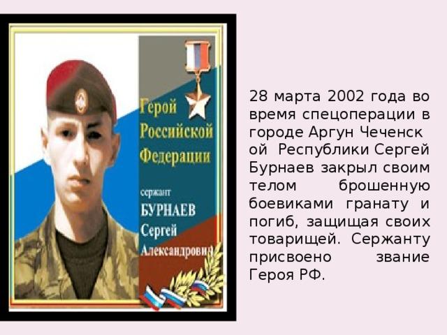 28 марта 2002 года во время спецоперации в городеАргунЧеченской РеспубликиСергей Бурнаев закрыл своим телом брошенную боевиками гранату и погиб, защищая своих товарищей. Сержанту присвоено звание Героя РФ.