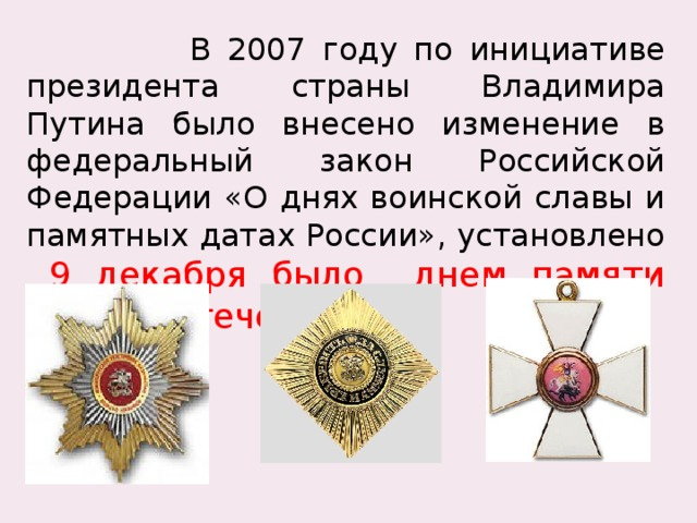 В 2007 году по инициативе президента страны Владимира Путина было внесено изменение в федеральный закон Российской Федерации «О днях воинской славы и памятных датах России», установлено  9 декабря было днем памяти Героев Отечества.