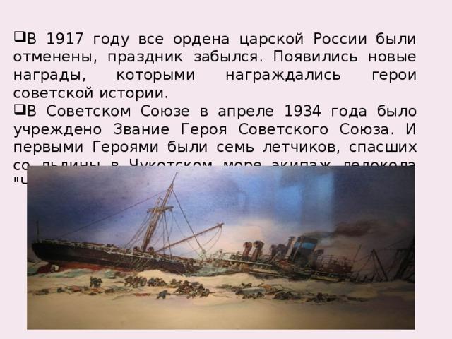 В 1917 году все ордена царской России были отменены, праздник забылся. Появились новые награды, которыми награждались герои советской истории. В Советском Союзе в апреле 1934 года было учреждено Звание Героя Советского Союза. И первыми Героями были семь летчиков, спасших со льдины в Чукотском море экипаж ледокола