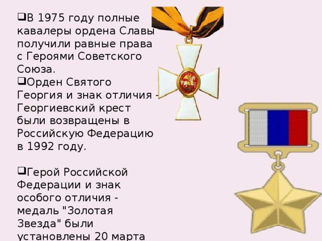 В 1975 году полные кавалеры ордена Славы получили равные права с Героями Советского Союза. Орден Святого Георгия и знак отличия - Георгиевский крест были возвращены в Российскую Федерацию в 1992 году. Герой Российской Федерации и знак особого отличия - медаль