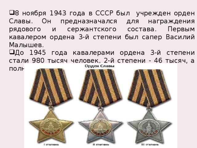 8 ноября 1943 года в СССР был учрежден орден Славы. Он предназначался для награждения рядового и сержантского состава. Первым кавалером ордена 3-й степени был сапер Василий Малышев. До 1945 года кавалерами ордена 3-й степени стали 980 тысяч человек, 2-й степени - 46 тысяч, а полными кавалерами – 2тысячи 562 человека.