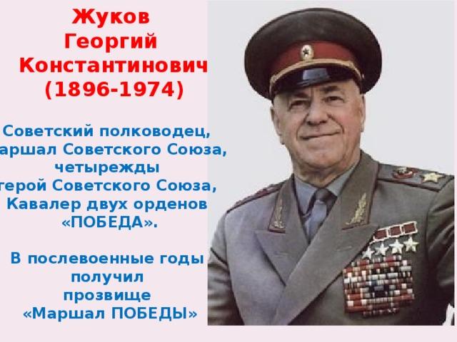 Жуков Георгий Константинович (1896-1974) Советский полководец, маршал Советского Союза, четырежды герой Советского Союза, Кавалер двух орденов «ПОБЕДА».  В послевоенные годы получил прозвище «Маршал ПОБЕДЫ»