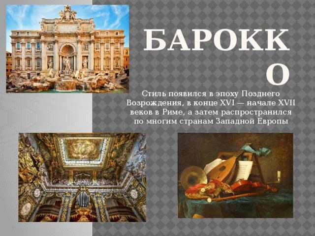 Барокко Стиль появился в эпохуПозднего Возрождения, в конце XVI — начале XVII веков вРиме, а затем распространился по многим странам Западной Европы