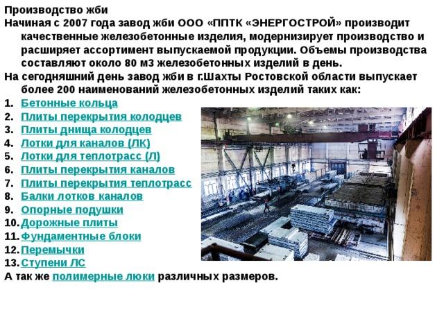 Производство жби Начиная с 2007 года завод жби ООО «ППТК «ЭНЕРГОСТРОЙ» производит качественные железобетонные изделия, модернизирует производство и расширяет ассортимент выпускаемой продукции. Объемы производства составляют около 80 м3железобетонных изделий в день. На сегодняшний день завод жби в г.Шахты Ростовской области выпускает более 200 наименований железобетонных изделий таких как: Бетонные кольца Плиты перекрытия колодцев Плиты днища колодцев Лотки для каналов (ЛК) Лотки для теплотрасс (Л) Плиты перекрытия каналов Плиты перекрытия теплотрасс Балки лотков каналов Опорные подушки Дорожные плиты Фундаментные блоки Перемычки Ступени ЛС А так же полимерные люки различных размеров.