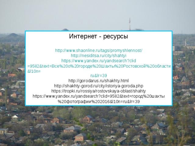 Интернет - ресурсы http :// www.shaonline.ru / tags / promyshlennost / http:// nesiditsa.ru/city/shahtyi https:// www.yandex.ru/yandsearch?clid =9582&text=Все%20о%20городе%20Шахты%20Ростовской%20области&l10n= ru&lr =39 http://gorodarus.ru/shakhty.html http://shakhty-gorod.ru/city/istoriya-goroda.php https://tropki.ru/rossiya/rostovskaya-oblast/shahty https://www.yandex.ru/yandsearch?clid=9582&text=город%20шахты%20фотографии%202016&l10n=ru&lr=39