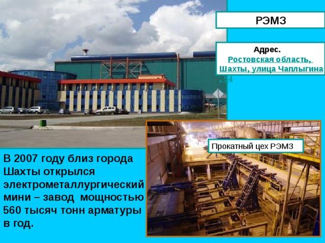 РЭМЗ Адрес. Ростовская область, Шахты, улица Чаплыгина, 54 В 2007 году близ города Шахты открылся электрометаллургический мини – завод мощностью 560 тысяч тонн арматуры в год.