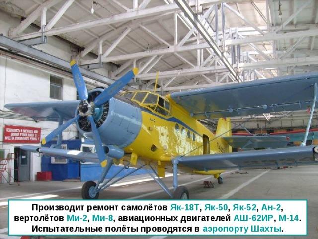 Производит ремонт самолётов Як-18Т , Як-50 , Як-52 , Ан-2 , вертолётов Ми-2 , Ми-8 , авиационных двигателей АШ-62ИР , М-14 . Испытательные полёты проводятся в аэропорту Шахты .