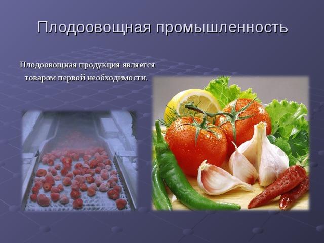 Плодоовощная промышленность Плодоовощная продукция является товаром первой необходимости.