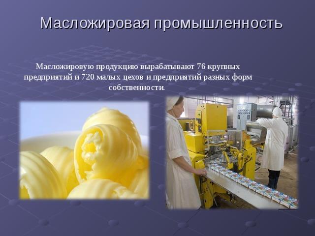 Масложировая промышленность Масложировую продукцию вырабатывают 76 крупных предприятий и 720 малых цехов и предприятий разных форм собственности.