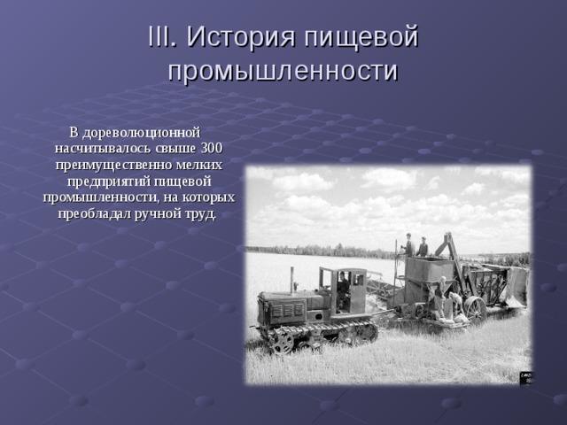 III. История пищевой промышленности  В дореволюционной насчитывалось свыше 300 преимущественно мелких предприятий пищевой промышленности, на которых преобладал ручной труд.