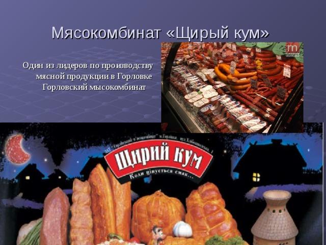 Мясокомбинат «Щирый кум»  Один из лидеров по производству мясной продукции в Горловке Горловский мысокомбинат