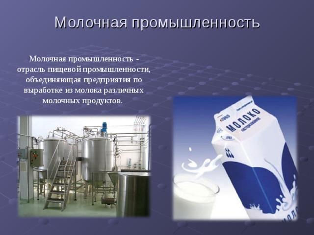 Молочная промышленность Молочная промышленность - отрасль пищевой промышленности, объединяющая предприятия по выработке из молока различных молочных продуктов.