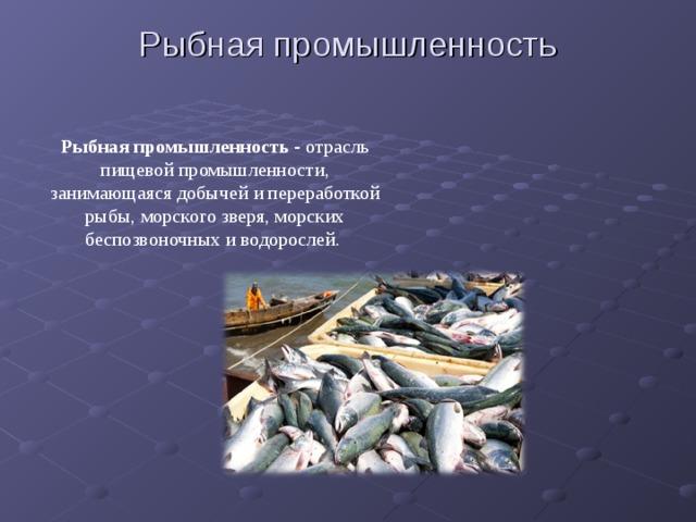Рыбная промышленность Рыбная промышленность - отрасль пищевой промышленности, занимающаяся добычей и переработкой рыбы, морского зверя, морских беспозвоночных и водорослей.