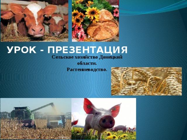 УРОК - ПРЕЗЕНТАЦИЯ Сельское хозяйство Донецкой области. Pастениеводство.