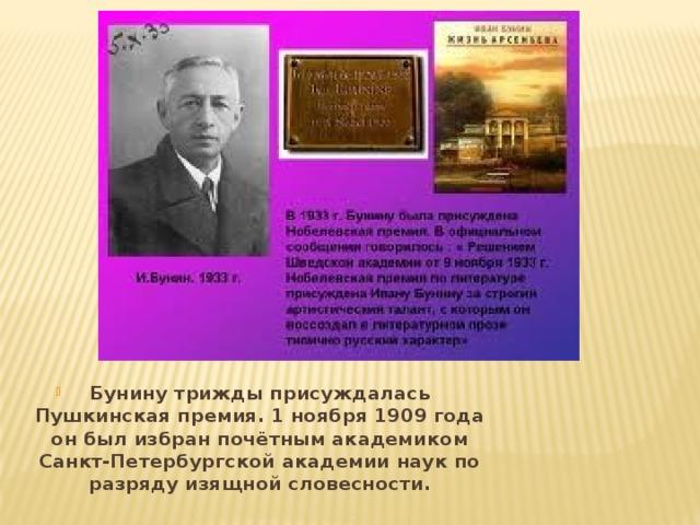 Бунину трижды присуждалась Пушкинская премия. 1 ноября 1909 года он был избран почётным академиком Санкт-Петербургской академии наук по разряду изящной словесности.