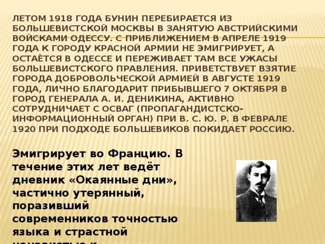 Летом 1918 года Бунин перебирается из большевистской Москвы в занятую австрийскими войсками Одессу. С приближением в апреле 1919 года к городу Красной армии не эмигрирует, а остаётся в Одессе и переживает там все ужасы большевистского правления. Приветствует взятие города Добровольческой армией в августе 1919 года, лично благодарит прибывшего 7 октября в город генерала А. И. Деникина, активно сотрудничает с ОСВАГ (пропагандистско-информационный орган) при В. С. Ю. Р. В феврале 1920 при подходе большевиков покидает Россию. Эмигрирует во Францию. В течение этих лет ведёт дневник «Окаянные дни», частично утерянный, поразивший современников точностью языка и страстной ненавистью к большевикам.