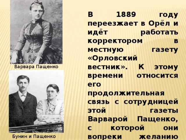 В 1889 году переезжает в Орёл и идёт работать корректором в местную газету «Орловский вестник». К этому времени относится его продолжительная связь с сотрудницей этой газеты Варварой Пащенко, с которой они вопреки желанию родни переезжают в Полтаву (1892). Варвара Пащенко Бунин и Пащенко
