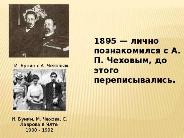 1895 — лично познакомился с А. П. Чеховым, до этого переписывались. И. Бунин с А. Чеховым И. Бунин, М. Чехова, С. Лаврова в Ялте 1900 - 1902