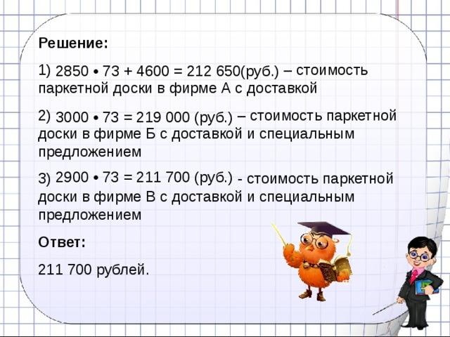 Решение: 1) 2850 • 73 + 4600 = 212 650(руб.) – стоимость паркетной доски в фирме А с доставкой 2) 3000 • 73 = 219 000 (руб.) – стоимость паркетной доски в фирме Б с доставкой и специальным предложением 3) 2900 • 73 = 211 700 (руб.) - стоимость паркетной доски в фирме В с доставкой и специальным предложением Ответ:  211 700 рублей. 2850 • 73 + 4600 = 212 650(руб.) 3000 • 73 = 219 000 (руб.) 2900 • 73 = 211 700 (руб.)