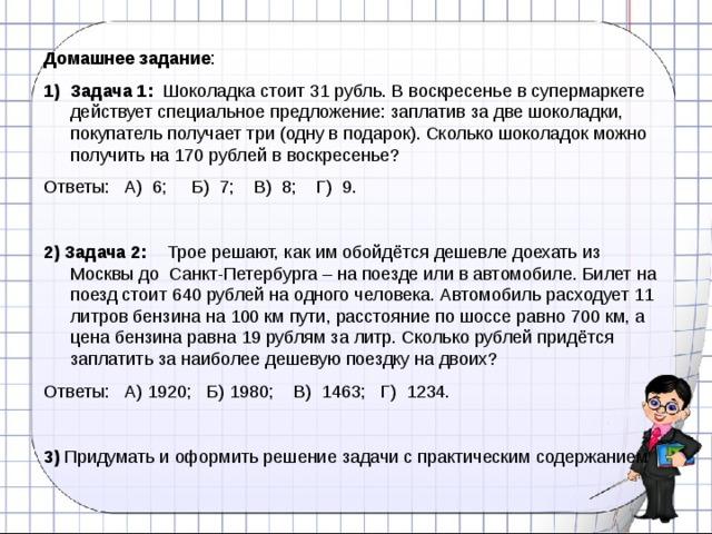 Домашнее задание : Задача 1: Шоколадка стоит 31 рубль. В воскресенье в супермаркете действует специальное предложение: заплатив за две шоколадки, покупатель получает три (одну в подарок). Сколько шоколадок можно получить на 170 рублей в воскресенье? Ответы: А) 6; Б) 7; В) 8; Г) 9. 2)  Задача 2: Трое решают, как им обойдётся дешевле доехать из Москвы до Санкт-Петербурга – на поезде или в автомобиле. Билет на поезд стоит 640 рублей на одного человека. Автомобиль расходует 11 литров бензина на 100 км пути, расстояние по шоссе равно 700 км, а цена бензина равна 19 рублям за литр. Сколько рублей придётся заплатить за наиболее дешевую поездку на двоих? Ответы: А) 1920; Б) 1980; В) 1463; Г) 1234. 3) Придумать и оформить решение задачи с практическим содержанием