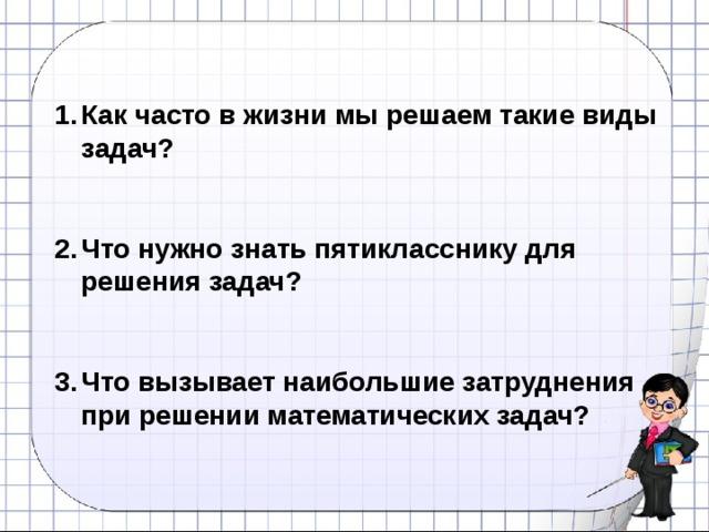 Как часто в жизни мы решаем такие виды задач?  Что нужно знать пятикласснику для решения задач?  Что вызывает наибольшие затруднения при решении математических задач?