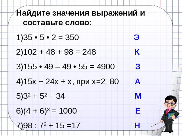Найдите значения выражений и составьте слово: 35 • 5 • 2 = 350   Э 102 + 48 + 98 = 248 К 155 • 49 – 49 • 55 = 4900 З 15х + 24х + х, при х=2 80 А 3 2 + 5 2 = 34 М (4 + 6) 3 = 1000 Е 98 : 7 2 + 15 =17 Н