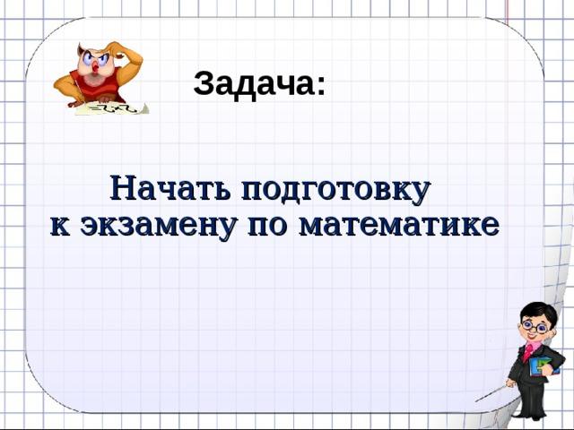 Задача:  Начать подготовку  к экзамену по математике