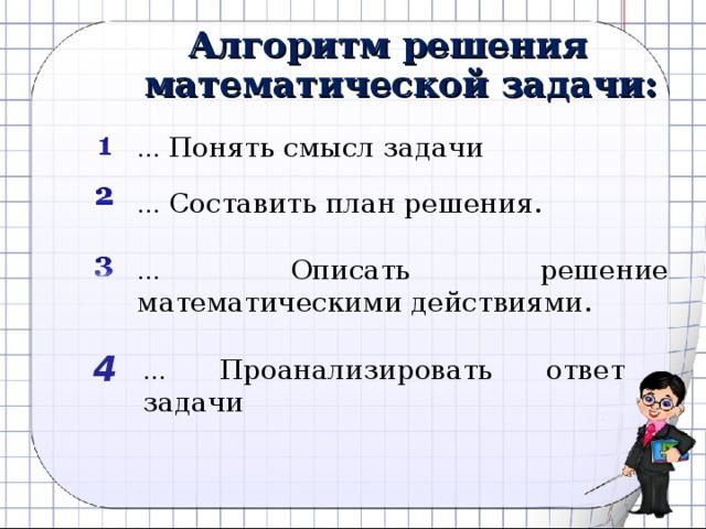 Алгоритм решения математической задачи: … Понять смысл задачи … Составить план решения. … Описать решение математическими действиями. 4 … Проанализировать ответ задачи