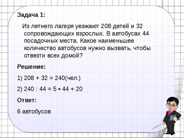 Задача 1:  Из летнего лагеря уезжают 208 детей и 32 сопровождающих взрослых. В автобусах 44 посадочных места. Какое наименьшее количество автобусов нужно вызвать, чтобы отвезти всех домой?  Решение: 208 + 32 = 240(чел.) 240 : 44 = 5 • 44 + 20 Ответ:  6 автобусов