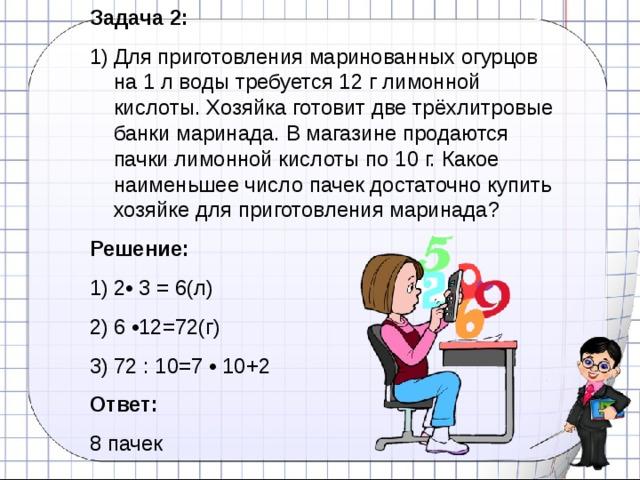 Задача 2: Для приготовления маринованных огурцов на 1 л воды требуется 12 г лимонной кислоты. Хозяйка готовит две трёхлитровые банки маринада. В магазине продаются пачки лимонной кислоты по 10 г. Какое наименьшее число пачек достаточно купить хозяйке для приготовления маринада? Решение: 2• 3 = 6(л) 6 •12=72(г) 72 : 10=7 • 10+2 Ответ:  8 пачек