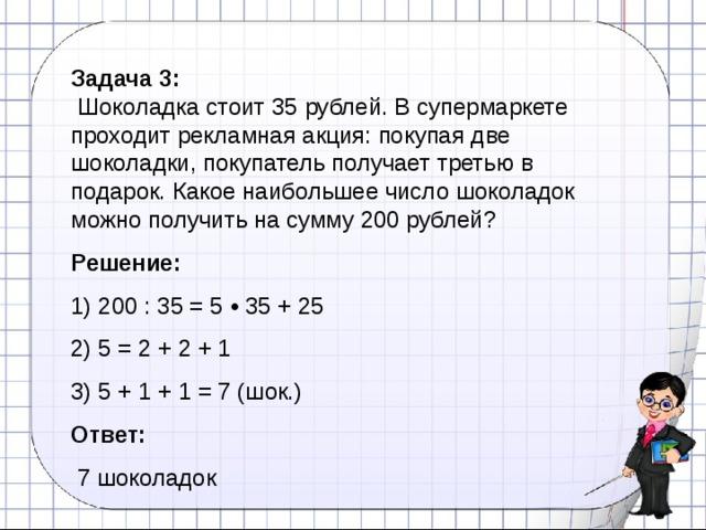 Задача 3:   Шоколадка стоит 35 рублей. В супермаркете проходит рекламная акция: покупая две шоколадки, покупатель получает третью в подарок. Какое наибольшее число шоколадок можно получить на сумму 200 рублей? Решение: 1) 200 : 35 = 5 • 35 + 25 2) 5 = 2 + 2 + 1 3) 5 + 1 + 1 = 7 (шок.) Ответ:  7 шоколадок