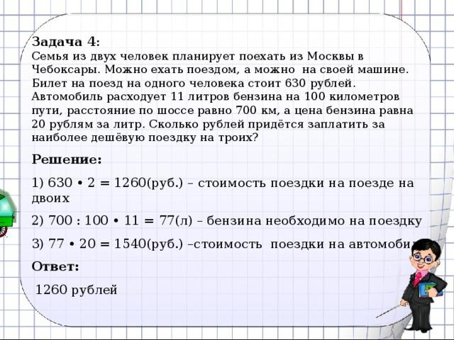 Задача 4 :  Семья из двух человек планирует поехать из Москвы в Чебоксары. Можно ехать поездом, а можнона своей машине. Билет на поезд на одного человека стоит 630 рублей. Автомобиль расходует 11 литров бензина на 100 километров пути, расстояние по шоссе равно 700км, а цена бензина равна 20 рублям за литр. Сколько рублей придётся заплатить за наиболее дешёвую поездку на троих? Решение:  630 • 2 = 1260(руб.) – стоимость поездки на поезде на двоих  700 : 100 • 11 = 77(л) – бензина необходимо на поездку  77 • 20 = 1540(руб.) –стоимость поездки на автомобиле Ответ:  1260 рублей 9