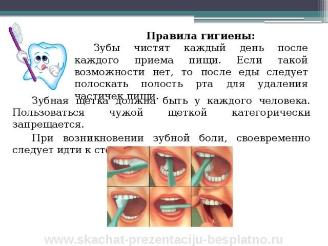 Правила гигиены: Зубы чистят каждый день после каждого приема пищи. Если такой возможности нет, то после еды следует полоскать полость рта для удаления частичек пищи. Зубная щетка должна быть у каждого человека. Пользоваться чужой щеткой категорически запрещается. При возникновении зубной боли, своевременно следует идти к стоматологу. www.skachat-prezentaciju-besplatno.ru