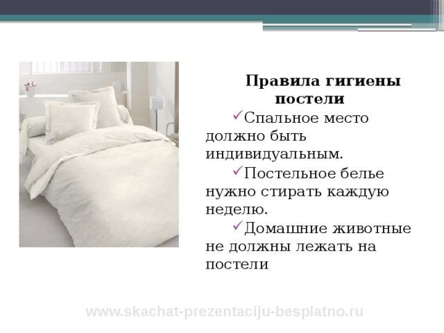 Правила гигиены постели Спальное место должно быть индивидуальным. Постельное белье нужно стирать каждую неделю. Домашние животные не должны лежать на постели www.skachat-prezentaciju-besplatno.ru