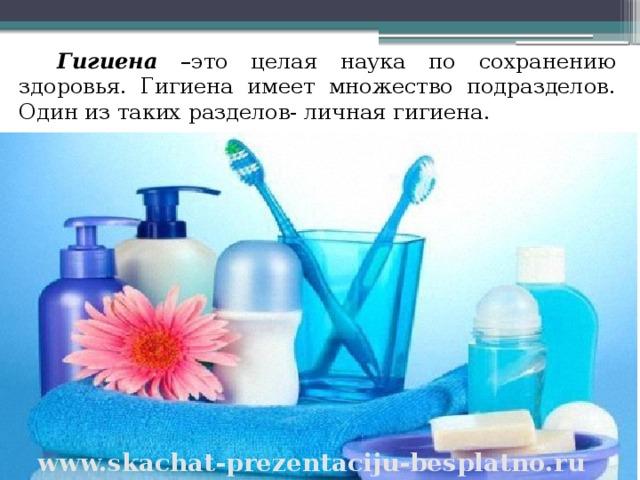 Гигиена –это целая наука по сохранению здоровья. Гигиена имеет множество подразделов. Один из таких разделов- личная гигиена. www.skachat-prezentaciju-besplatno.ru