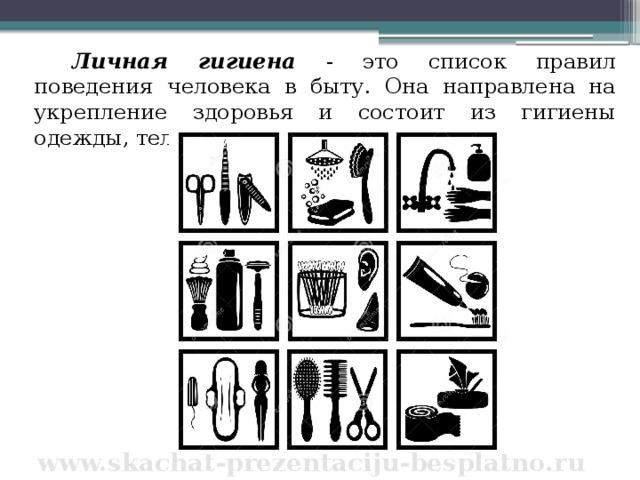 Личная гигиена - это список правил поведения человека в быту. Она направлена на укрепление здоровья и состоит из гигиены одежды, тела и волос. www.skachat-prezentaciju-besplatno.ru