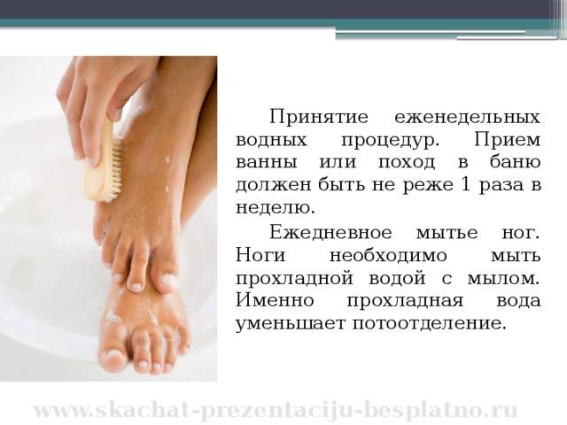 Принятие еженедельных водных процедур. Прием ванны или поход в баню должен быть не реже 1 раза в неделю. Ежедневное мытье ног. Ноги необходимо мыть прохладной водой с мылом. Именно прохладная вода уменьшает потоотделение. www.skachat-prezentaciju-besplatno.ru