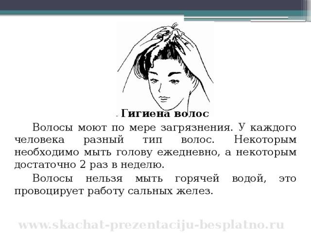 Гигиена волос Волосы моют по мере загрязнения. У каждого человека разный тип волос. Некоторым необходимо мыть голову ежедневно, а некоторым достаточно 2 раз в неделю. Волосы нельзя мыть горячей водой, это провоцирует работу сальных желез. www.skachat-prezentaciju-besplatno.ru