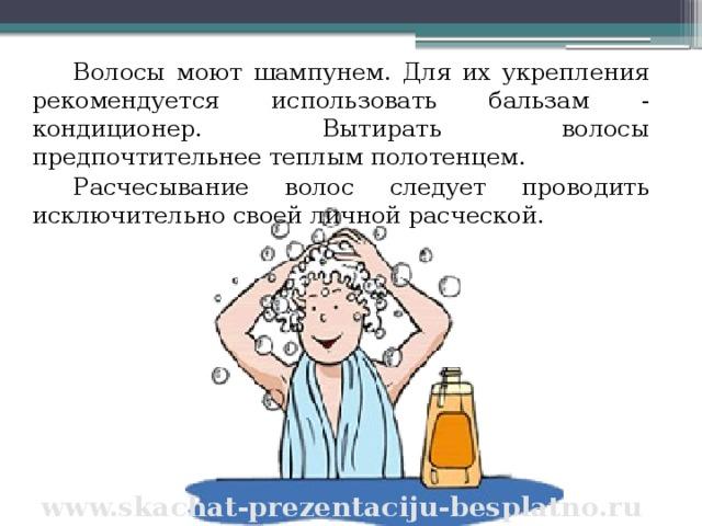 Волосы моют шампунем. Для их укрепления рекомендуется использовать бальзам - кондиционер. Вытирать волосы предпочтительнее теплым полотенцем. Расчесывание волос следует проводить исключительно своей личной расческой. www.skachat-prezentaciju-besplatno.ru